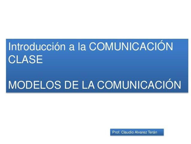 Introducción a la COMUNICACIÓN CLASE MODELOS DE LA COMUNICACIÓN Prof. Claudio Alvarez Terán