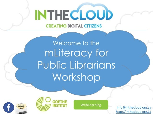Welcome to the mLiteracy for Public Librarians Workshop info@inthecloud.org.za http://inthecloud.org.za WebLearning