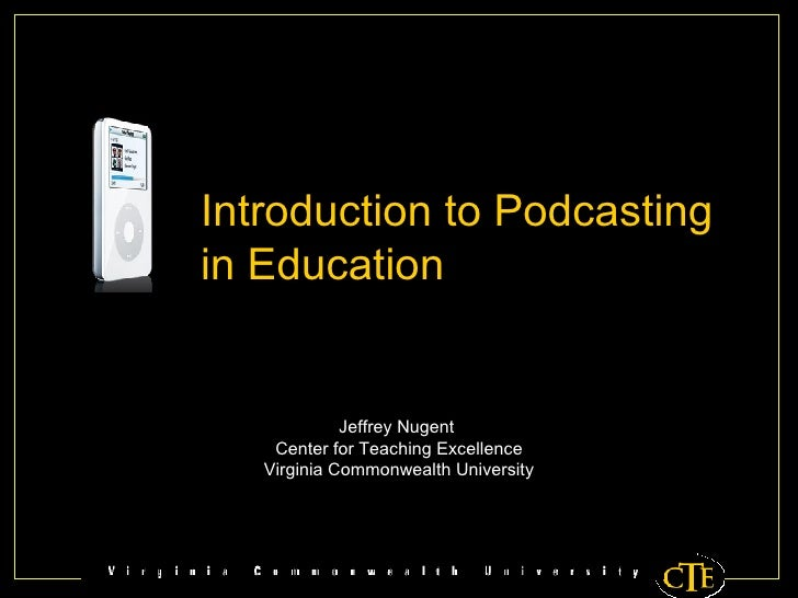 Jeffrey Nugent  Center for Teaching Excellence Virginia Commonwealth University Introduction to Podcasting in Education