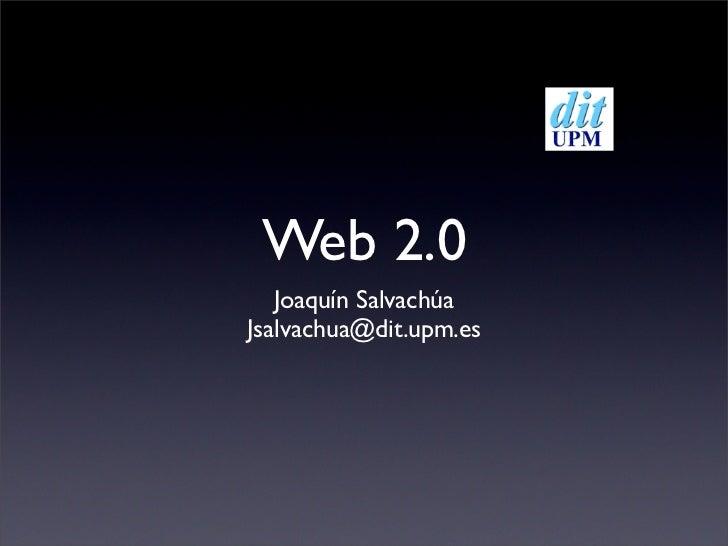 Web 2.0    Joaquín Salvachúa Jsalvachua@dit.upm.es