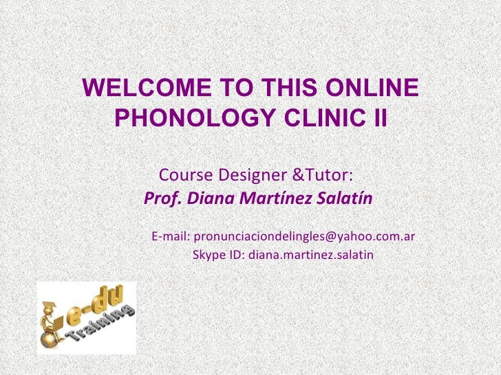 WELCOME TO THIS ONLINE  PHONOLOGY CLINIC II      Course Designer &Tutor:    Prof. Diana Martínez Salatín    E-mail: pronun...