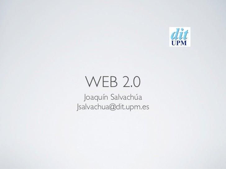 WEB 2.0   Joaquín SalvachúaJsalvachua@dit.upm.es
