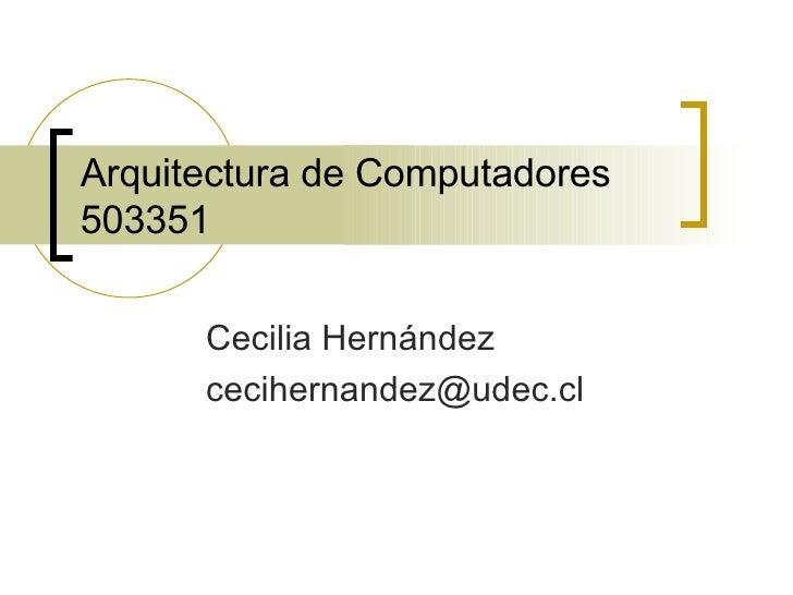 Arquitectura de Computadores 503351 Cecilia Hernández [email_address]