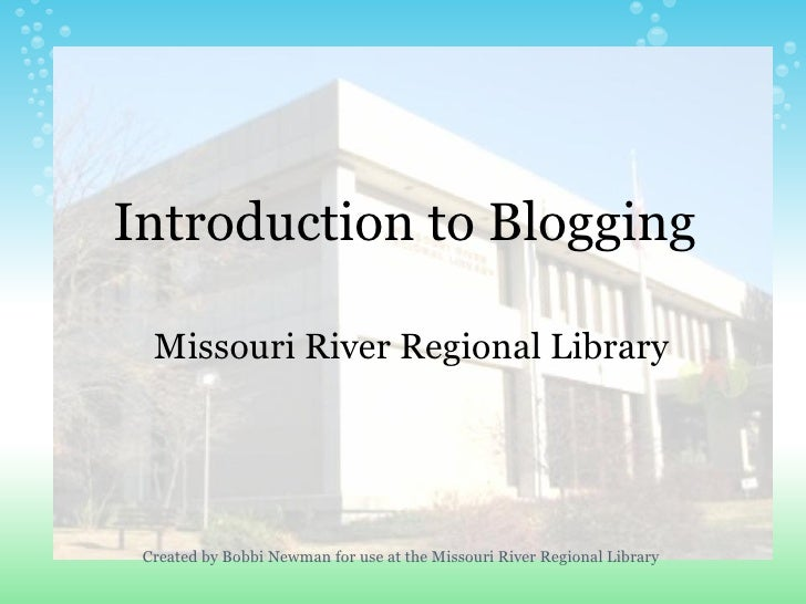 Introduction to Blogging Missouri River Regional Library Created by Bobbi Newman for use at the Missouri River Regional Li...