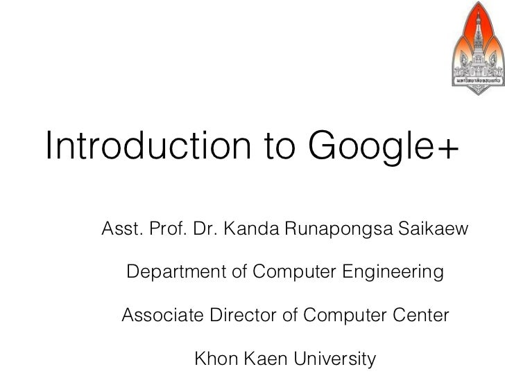 Introduction to Google+   Asst. Prof. Dr. Kanda Runapongsa Saikaew     Department of Computer Engineering     Associate Di...