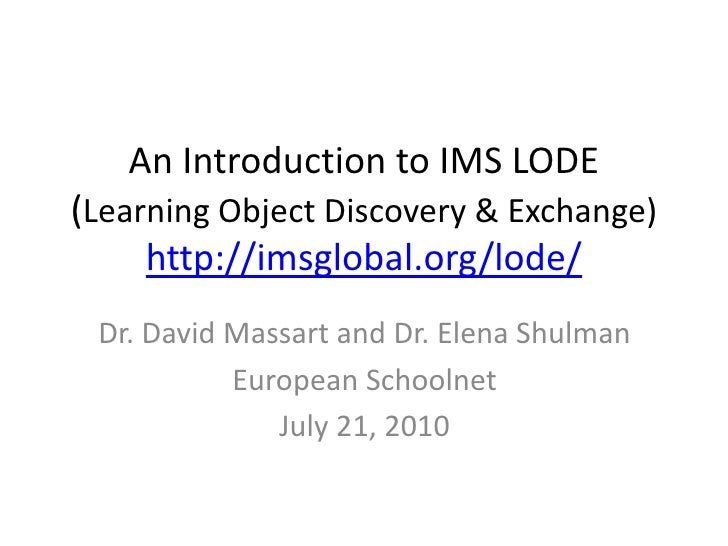 An Introduction to IMS LODE (Learning Object Discovery & Exchange)http://imsglobal.org/lode/<br />Dr. David Massart and Dr...