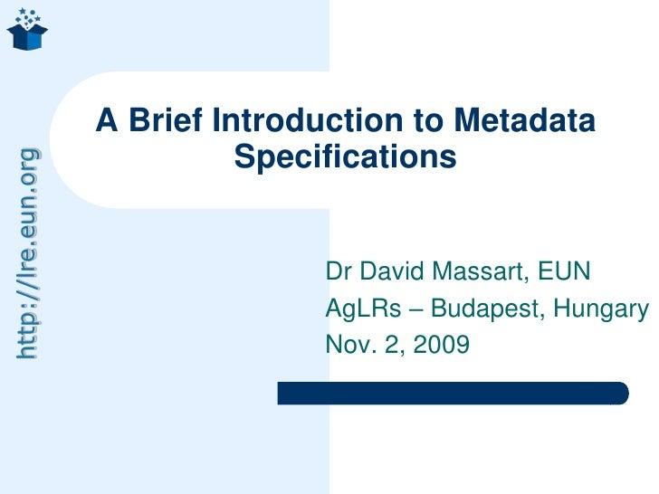 Dr David Massart, EUN<br />AgLRs – Budapest, Hungary<br />Nov. 2, 2009<br />A Brief Introduction to Metadata Specification...