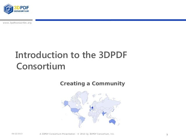 A 3DPDF Consortium Presentation · © 2013 by 3DPDF Consortium, Inc. www.3pdfconsortim.org 09/12/2013 Introduction to the 3D...