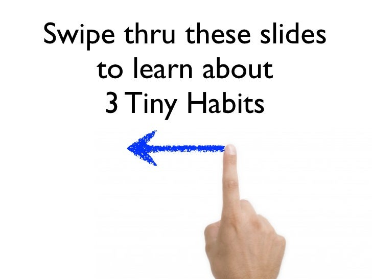 Swipe thru these slides    to learn about     3 Tiny Habits