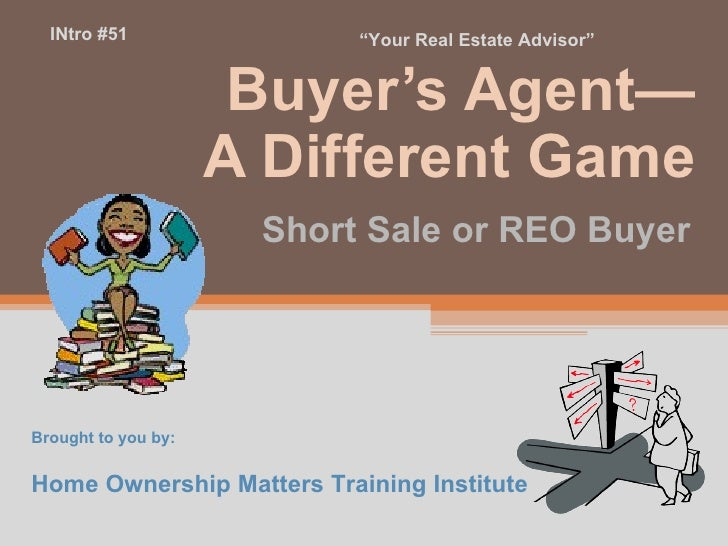 Buyer's Agent— A Different Game Short Sale or REO Buyer Brought to you by: Home Ownership Matters Training Institute INtro...