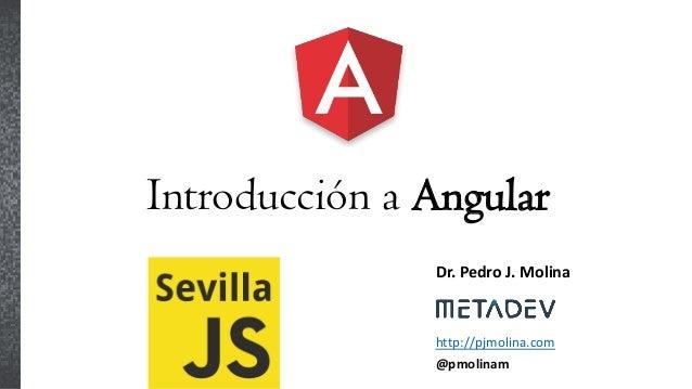 Introducción a Angular Dr. Pedro J. Molina http://pjmolina.com @pmolinam