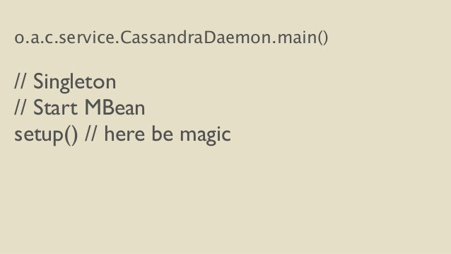 o.a.c.service.CassandraDaemon.main()  !  // Singleton  // Start MBean  setup() // here be magic
