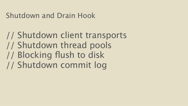 Shutdown and Drain Hook  !  // Shutdown client transports  // Shutdown thread pools  // Blocking flush to disk  // Shutdow...
