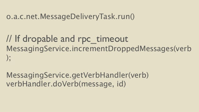 o.a.c.net.MessageDeliveryTask.run()  !  // If dropable and rpc_timeout  MessagingService.incrementDroppedMessages(verb  );...