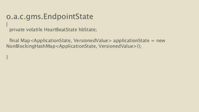 o.a.c.gms.EndpointState  {  private volatile HeartBeatState hbState;  final Map<ApplicationState, VersionedValue> applicat...