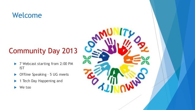 Welcome  Community Day 2013   7 Webcast starting from 2:00 PM IST    Offline Speaking – 5 UG meets    1 Tech Day Happen...