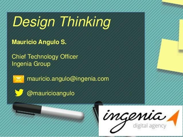 Mauricio Angulo S. Chief Technology Officer Ingenia Group mauricio.angulo@ingenia.com @mauricioangulo Design Thinking