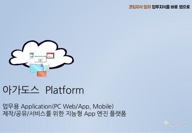 아가도스 Platform 업무용 Application(PC Web/App, Mobile) 제작/공유/서비스를 위한 지능형 App 엔진 플랫폼 코딩지식 없이 업무지식을 바로 앱으로