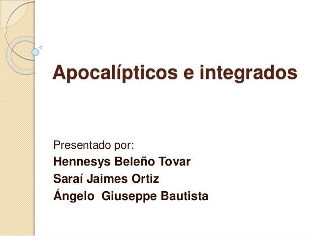 Apocalípticos e integrados Presentado por: Hennesys Beleño Tovar Saraí Jaimes Ortiz Ángelo Giuseppe Bautista