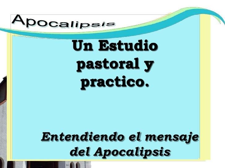 Apocalipsis<br />Un Estudio pastoral y practico.<br />Entendiendo el mensaje del Apocalipsis<br />