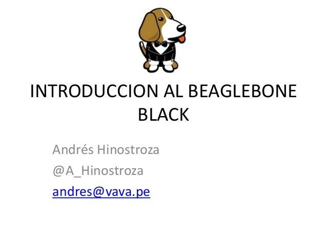 INTRODUCCION AL BEAGLEBONE BLACK Andrés Hinostroza @A_Hinostroza andres@vava.pe