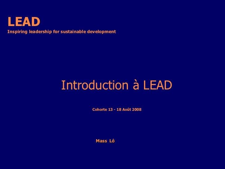 LEAD Inspiring leadership for sustainable development  Mass  Lô   Introduction à LEAD Cohorte 13 - 18 Août 2008