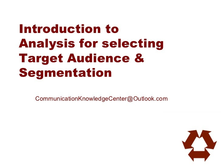 Introduction toAnalysis for selectingTarget Audience &Segmentation  CommunicationKnowledgeCenter@Outlook.com