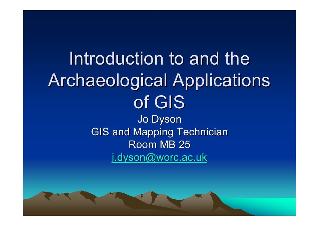 Introduction to and the Archaeological Applications           of GIS                Jo Dyson      GIS and Mapping Technici...
