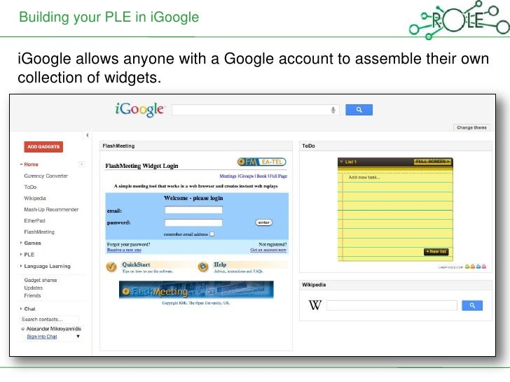 Building your PLE in iGoogleiGoogle allows anyone with a Google account to assemble their owncollection of widgets.