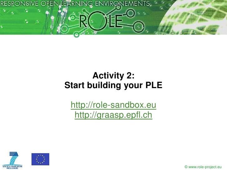 Activity 2:Start building your PLE http://role-sandbox.eu  http://graasp.epfl.ch                          © www.role-proje...