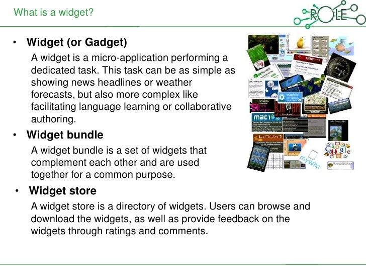 What is a widget?• Widget (or Gadget)   A widget is a micro-application performing a   dedicated task. This task can be as...