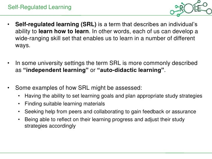 Self-Regulated Learning• Self-regulated learning (SRL) is a term that describes an individual's  ability to learn how to l...