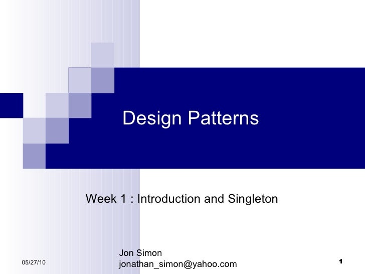 Design Patterns 05/27/10 Week 1 : Introduction and Singleton Jon Simon [email_address]
