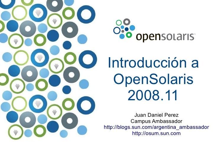 Introducción a   OpenSolaris      2008.11               Juan Daniel Perez             Campus Ambassador http://blogs.sun.c...