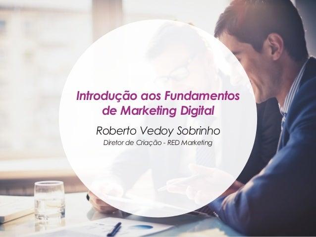 Introdução aos Fundamentos de Marketing Digital Roberto Vedoy Sobrinho Diretor de Criação - RED Marketing
