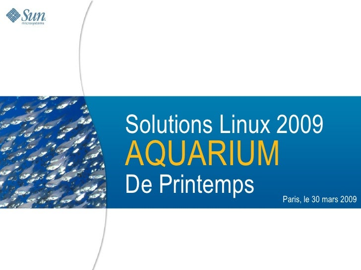 Solutions Linux 2009 AQUARIUM De Printemps                        Paris, le 30 mars 2009       Sun Confidential: Internal ...