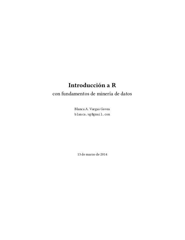 Introducción a R con fundamentos de minería de datos Blanca A. Vargas Govea Ð Ò  ºÚ  Ñ Ðº ÓÑ 13 de marzo de 2014