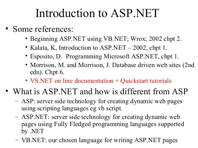 Introduction to ASP.NET • Some references: • Beginning ASP.NET using VB.NET; Wrox; 2002 chpt 2. • Kalata, K, Introduction ...