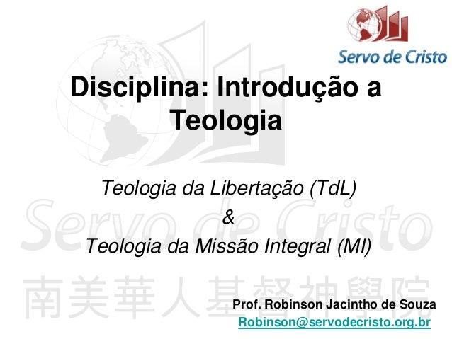 Disciplina: Introdução a Teologia Teologia da Libertação (TdL) & Teologia da Missão Integral (MI) Prof. Robinson Jacintho ...
