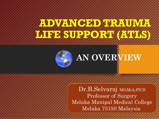 ADVANCED TRAUMA LIFE SUPPORT (ATLS) AN OVERVIEW Dr.B.Selvaraj MS;Mch;FICS Professor of Surgery Melaka Manipal Medical Coll...