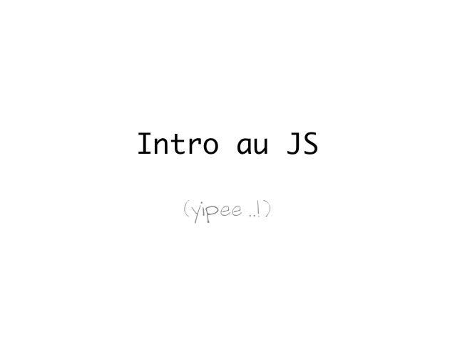 Intro au JS (yipee ..!)
