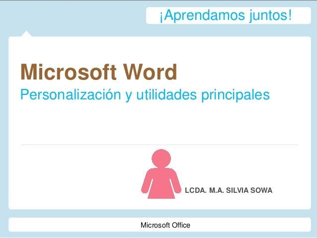 Microsoft Word Personalización y utilidades principales LCDA. M.A. SILVIA SOWA ¡Aprendamos juntos! Microsoft Office