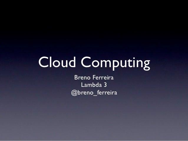Cloud Computing    Breno Ferreira      Lambda 3    @breno_ferreira