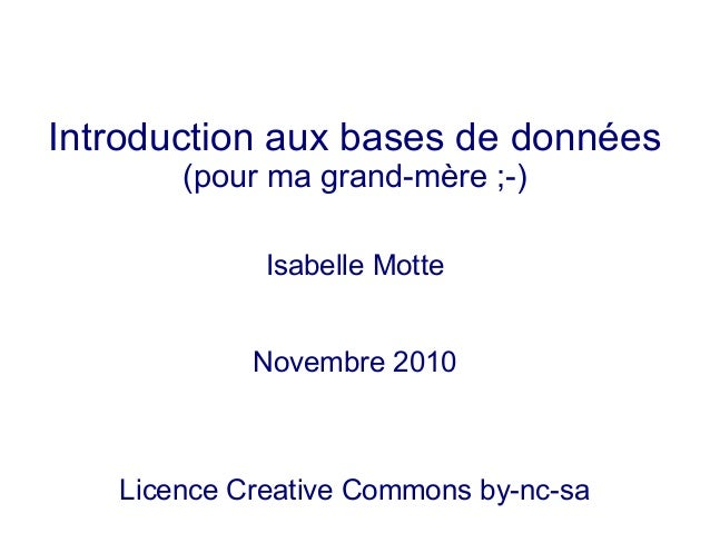 Introduction aux bases de données (pour ma grand-mère ;-) Isabelle Motte Novembre 2010 Licence Creative Commons by-nc-sa