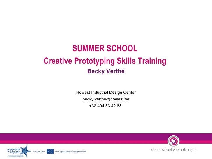 SUMMER SCHOOL  Creative Prototyping Skills Training  Becky Verthé Howest Industrial Design Center [email_address] +32 494 ...