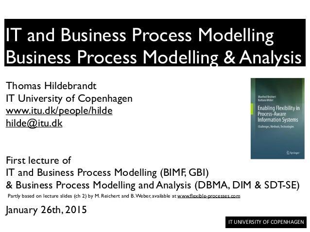 IT  UNIVERSITY  OF  COPENHAGEN     IT and Business Process Modelling Business Process Modelling & Analysis Thoma...