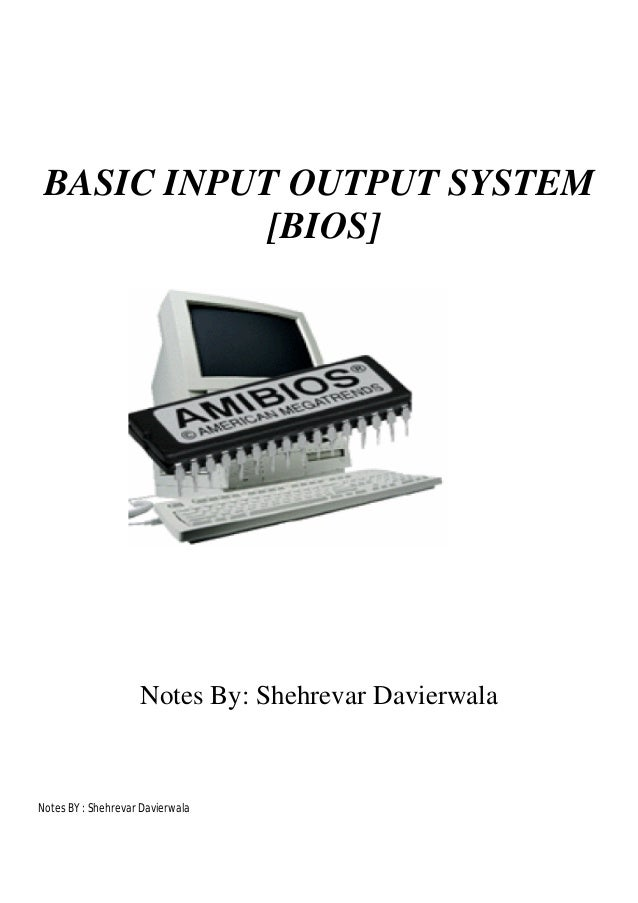 BASIC INPUT OUTPUT SYSTEM [BIOS]  Notes By: Shehrevar Davierwala  Notes BY : Shehrevar Davierwala