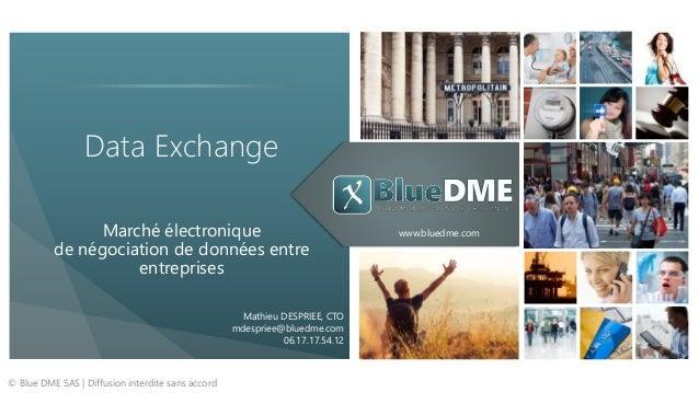 www.bluedme.com Data Exchange Marché électronique de négociation de données entre entreprises © Blue DME SAS   Diffusion i...