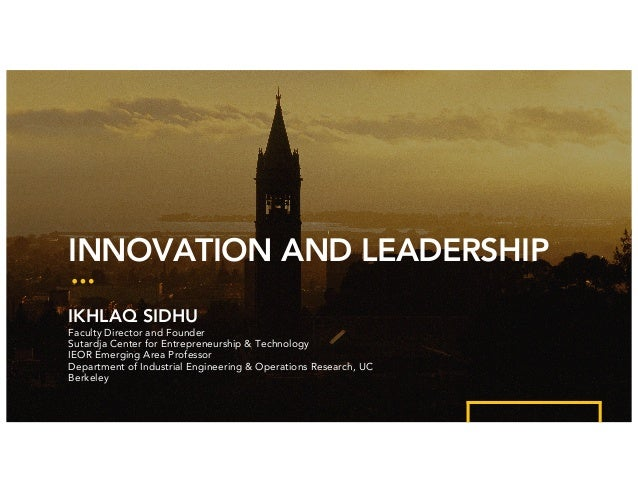 INNOVATION AND LEADERSHIP IKHLAQ SIDHU Faculty Director and Founder Sutardja Center for Entrepreneurship & Technology IEOR...