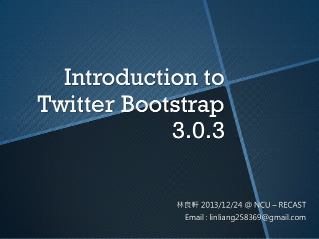 Introduction to Twitter Bootstrap 3.0.3 林良軒 2013/12/24 @ NCU – RECAST Email : linliang258369@gmail.com